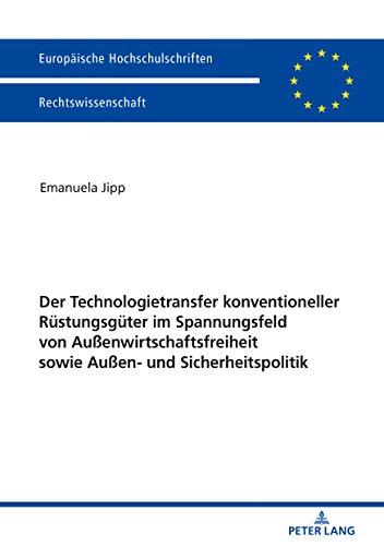 Der Technologietransfer konventioneller Ruestungsgueter im Spannungsfeld von Außenwirtschaftsfreiheit sowie Außen- und Sicherheitspolitik (Europaeische ... Universitaires Européennes 5989)