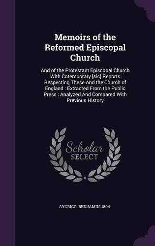 Memoirs of the Reformed Episcopal Church: And of the Protestant Episcopal Church With Cotemporary [sic] Reports Respecting These And the Church of ... : Analyzed And Compared With Previous History