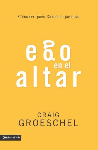 Ego en el altar: Como ser quien Dios dice que eres por Craig Groeschel