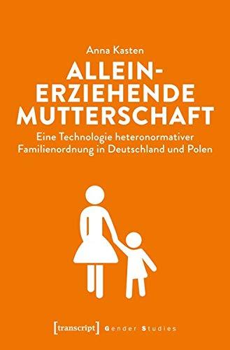 Alleinerziehende Mutterschaft: Eine Technologie heteronormativer Familienordnung in Deutschland und Polen (Gender Studies)