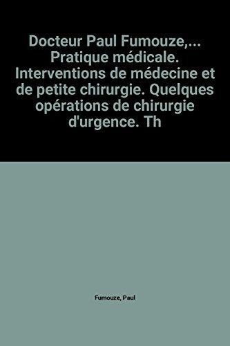 Docteur Paul Fumouze,... Pratique médicale. Interventions de médecine et de petite chirurgie. Quelques opérations de chirurgie d'urgence. Thérapeutique. Hygiène