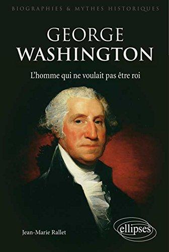 George Washington : L'homme qui ne voulait pas être roi par Jean-Marie Rallet