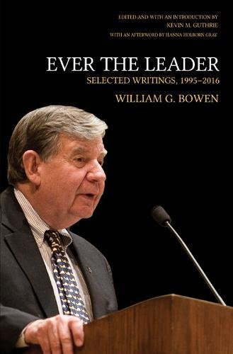 Ever the Leader: Selected Writings, 1995-2016 (The William G. Bowen Memorial Series in Higher Education)