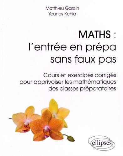 Maths : l'Entrée en Prépa Sans Faux Pas Cours et Exercices Corrigés pour Apprivoiser les Mathematiques des Classes Préparatoires