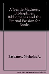 A Gentle Madness: Bibliophiles, Bibliomanes and the Eternal Passion for Books