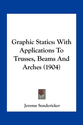 Graphic Statics: With Applications to Trusses, Beams and Arches (1904)