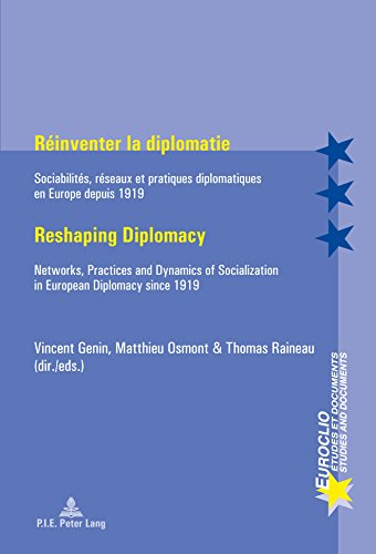 Rinventer la diplomatie / Reshaping Diplomacy: Sociabilits, rseaux et pratiques diplomatiques en Europe depuis 1919 / Networks, Practices and Dynamics ... in European Diplomacy since 1919