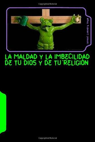 La maldad y la imbecilidad de tu Dios y de tu religión