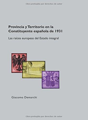 Provincia y Territorio en la Constituyente española de 1931. Las raíces europeas del Estado integral por Giacomo Demarchi