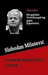 Wer ermordete Slobodan Milosevic... und warum?: Der geplante Vernichtungskrieg gegen Jugoslawien