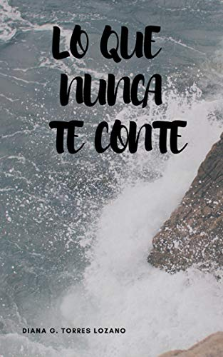 Lo que nunca te conté por Diana Geanella Torres Lozano
