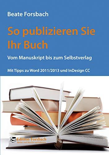 So publizieren Sie Ihr Buch: Vom Manuskript bis zum Selbstverlag. Mit Tipps zu Word 2011/2013 und InDesign CC