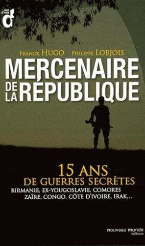 Mercenaires de la République : 15 ans de guerres secrètes : Birmanie, ex-Yougoslavie, Comores, Zaïre, Congo, Côte d'Ivoire, Irak...