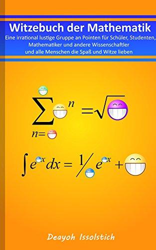 Witzebuch der Mathematik: Eine irrational lustige Gruppe an Pointen für Schüler, Studenten, Mathematiker und andere Wissenschaftler und alle Menschen die ... (Witzebücher von Deayoh Issolstich 3)