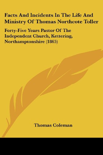Facts and Incidents in the Life and Ministry of Thomas Northcote Toller: Forty-Five Years Pastor of the Independent Church, Kettering, Northamptonshir