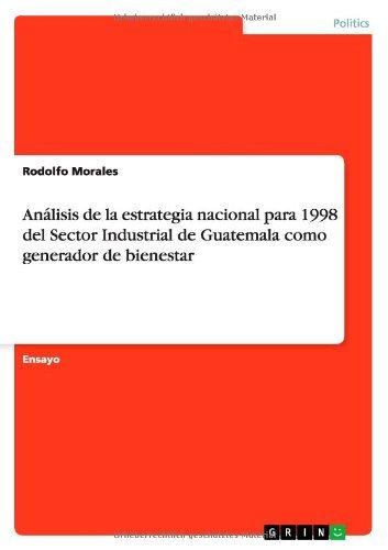 Análisis de la estrategia nacional para 1998 del Sector Industrial de Guatemala  como generador de bienestar por Rodolfo Morales