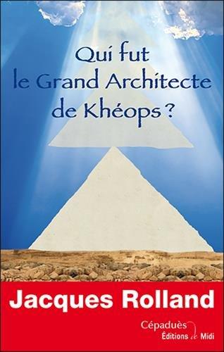 Qui fut le Grand Architecte de Khéops ? par Jacques Rolland