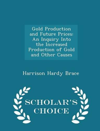 Gold Production and Future Prices: An Inquiry Into the Increased Production of Gold and Other Causes - Scholar's Choice Edition