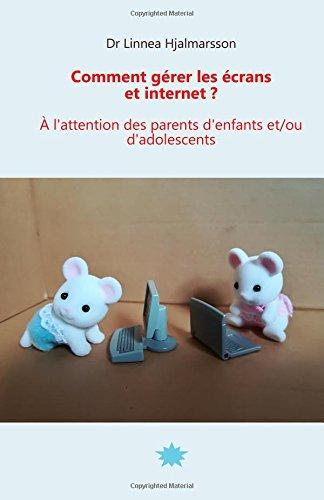 Comment gérer les écrans et internet: A l'attention des parents d'enfants et/ou d'adolescents par Linnea Hjalmarsson