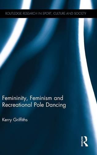 Femininity, Feminism and Recreational Pole Dancing (Routledge Research in Sport, Culture and Society)