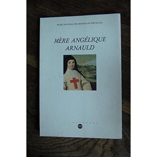 Mère Angélique Arnauld: Musée national des Granges de Port-Royal, [Magny-les-Hameaux, 7 septembre-4 novembre 1991]
