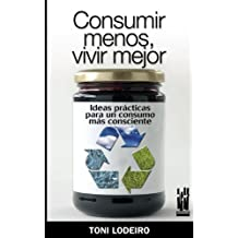 CONSUMIR MENOS, VIVIR MEJOR: Ideas prácticas para un consumo más consecuente (CUERPO Y MENTE)