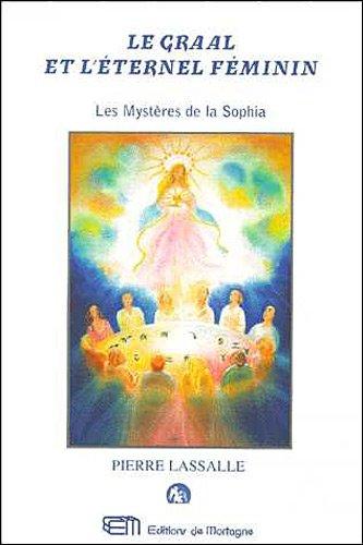 Le Graal et l'éternel féminin : Ou les Mystères de la Sophia