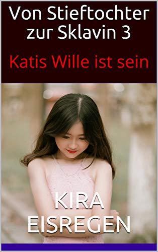 Von Stieftochter zur Sklavin 3: Katis Wille ist sein