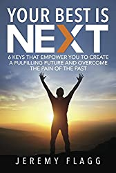 Your Best Is Next: 6 Keys That Empower You To Create A Fulfilling Future And Overcome The Pain Of The Past