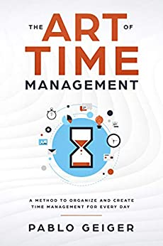 THE ART OF TIME MANAGEMENT: A Method To Organize And Create Time Management For Every Day (English Edition) de [Geiger, Pablo]