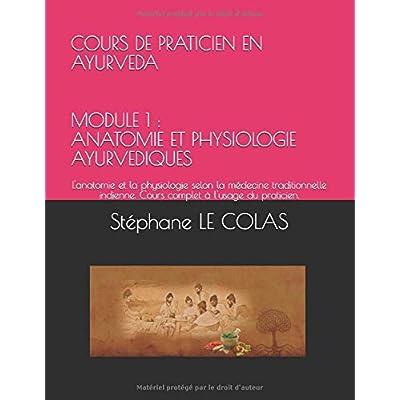 COURS DE PRATICIEN EN AYURVEDA MODULE 1 : ANATOMIE ET PHYSIOLOGIE AYURVEDIQUES: L'anatomie et la physiologie selon la médecine traditionnelle indienne. Cours complet à l'usage du praticien.