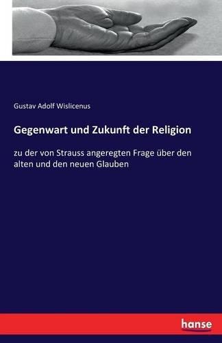 Gegenwart und Zukunft der Religion: zu der von Strauss angeregten Frage über den alten und den neuen Glauben