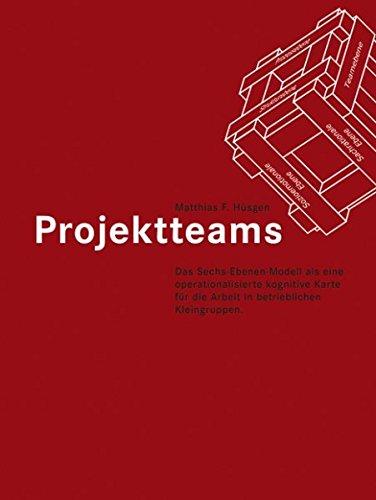 Projektteams. Das Sechs-Ebenen-Modell als eine operationalisierte kognitive Karte für die Arbeit in betrieblichen Kleingruppen