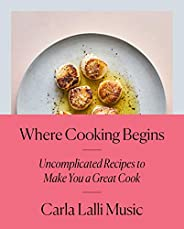 Where Cooking Begins: Uncomplicated Recipes to Make You a Great Cook: A Cookbook (English Edition)