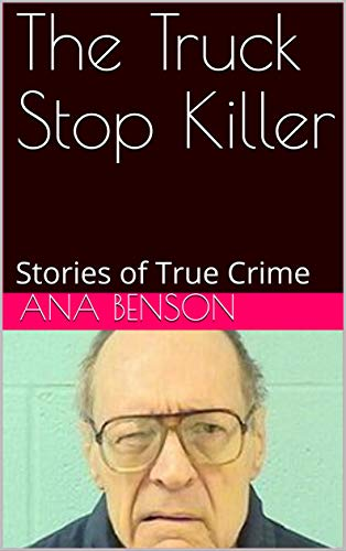 The Truck Stop Killer: Stories of True Crime (English Edition) por Ana Benson