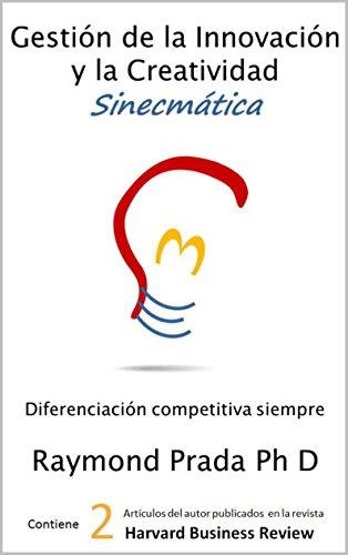 Gestión de la Innovación y la Creatividad Sinecmática: Innovación Competitiva Siempre por Raymond Prada