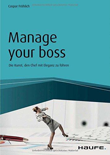 Manage your Boss: Die Kunst, den Chef mit Eleganz zu führen (Haufe Fachbuch) (Ebook-fröhlich)