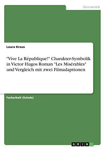 """""""Vive La République!"""" Charakter-Symbolik in Victor Hugos Roman """"Les Misérables"""" und Vergleich mit zwei Filmadaptionen"""
