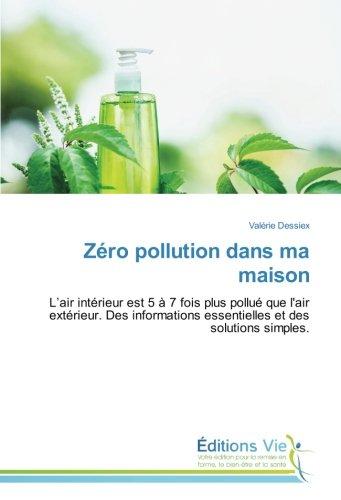 Zéro pollution dans ma maison: L'air intérieur est 5 à 7 fois plus pollué que l'air extérieur. Des informations essentielles et des solutions simples.