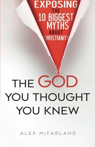 The God You Thought You Knew: Exposing the 10 Biggest Myths About Christianity by Alex McFarland (2015-10-06)