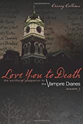 Love You to Death - Season 3: The Unofficial Companion to The Vampire Diaries by Crissy Calhoun (Sep 26 2012)