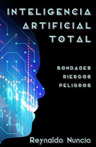 Inteligencia Artificial Total: Bondades, Riesgos y Peligros por Reynaldo Nuncio
