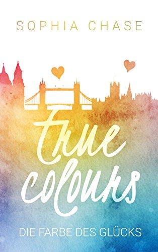 True Colours: Die Farbe des Glücks von [Chase, Sophia]