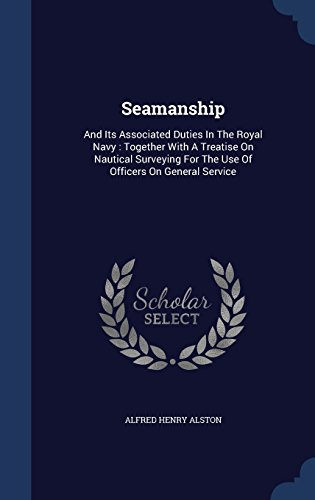 Seamanship: And Its Associated Duties In The Royal Navy : Together With A Treatise On Nautical Surveying For The Use Of Officers On General Service