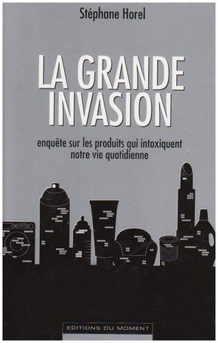 La grande invasion : Enquête sur les produits qui intoxiquent notre vie quotidienne par Stéphane Horel