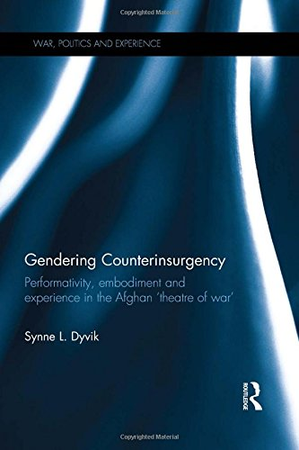 Gendering Counterinsurgency: Performativity, Embodiment and Experience in the Afghan `Theatre of War' (War, Politics and Experience)
