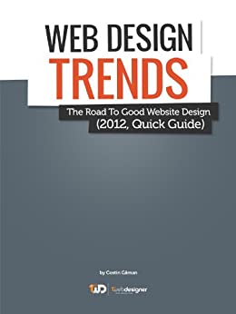 Latest Web Design Trends, The Road To Good Website Design (2012, Quick Guide) (Quick Guides For WebDesigners in 1 hour!) by [Gaman, Costin]