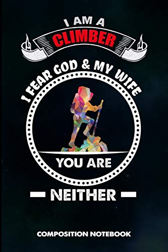 I am a Climber I Fear God and My Wife You are Neither: Composition Notebook, Birthday Journal for Climbing, Outdoor Adventure Lovers to write on