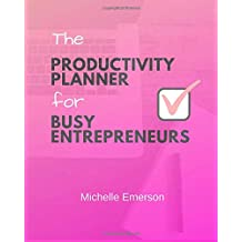The Productivity Planner for Busy Entrepreneurs: Get More Done in Less Time and Grow Your Business