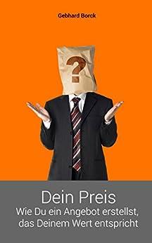 Dein Preis: Wie Du ein Angebot erstellst, das Deinem Wert entspricht (Wirtschaftlich erfolgreich als freiberuflicher Wissensarbeiter 1) von [Borck, Gebhard]